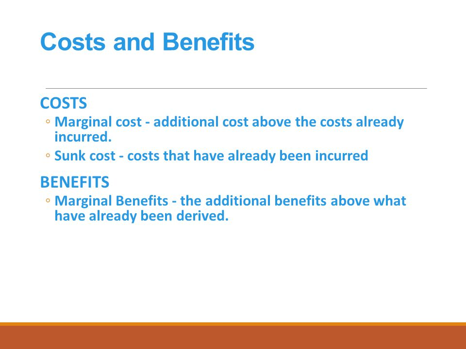 Costs and Benefits COSTS ◦Marginal cost - additional cost above the costs already incurred.