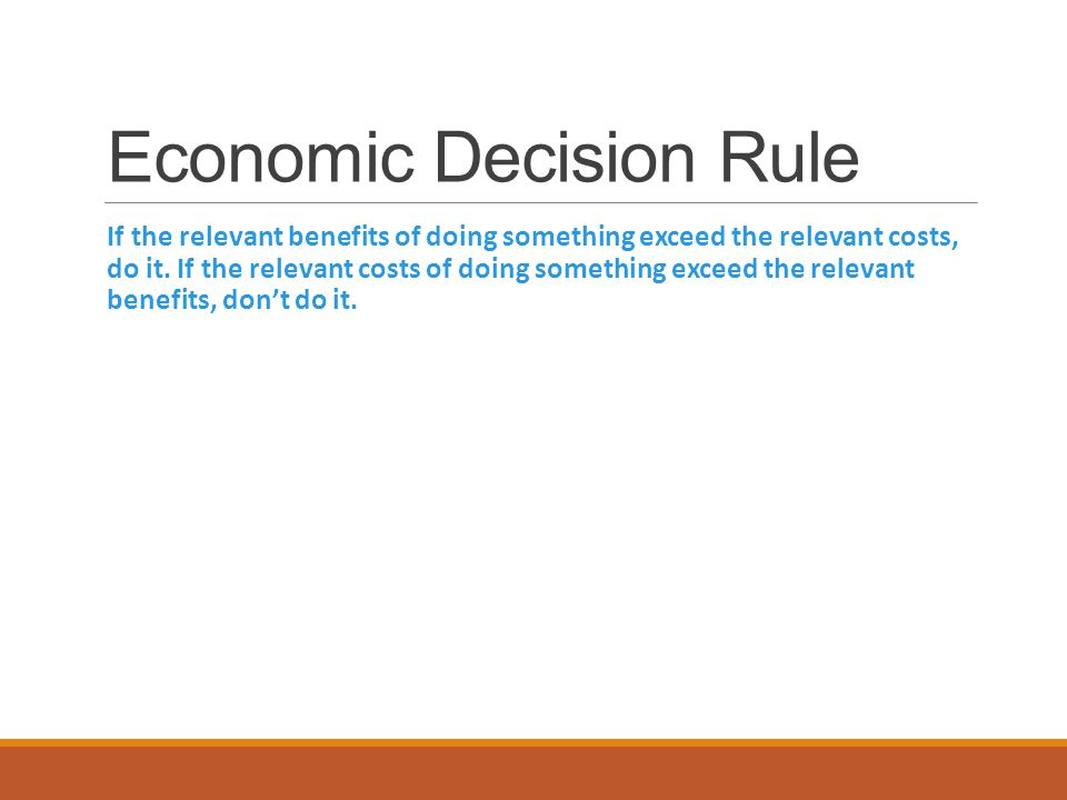 Economic Decision Rule If the relevant benefits of doing something exceed the relevant costs, do it.