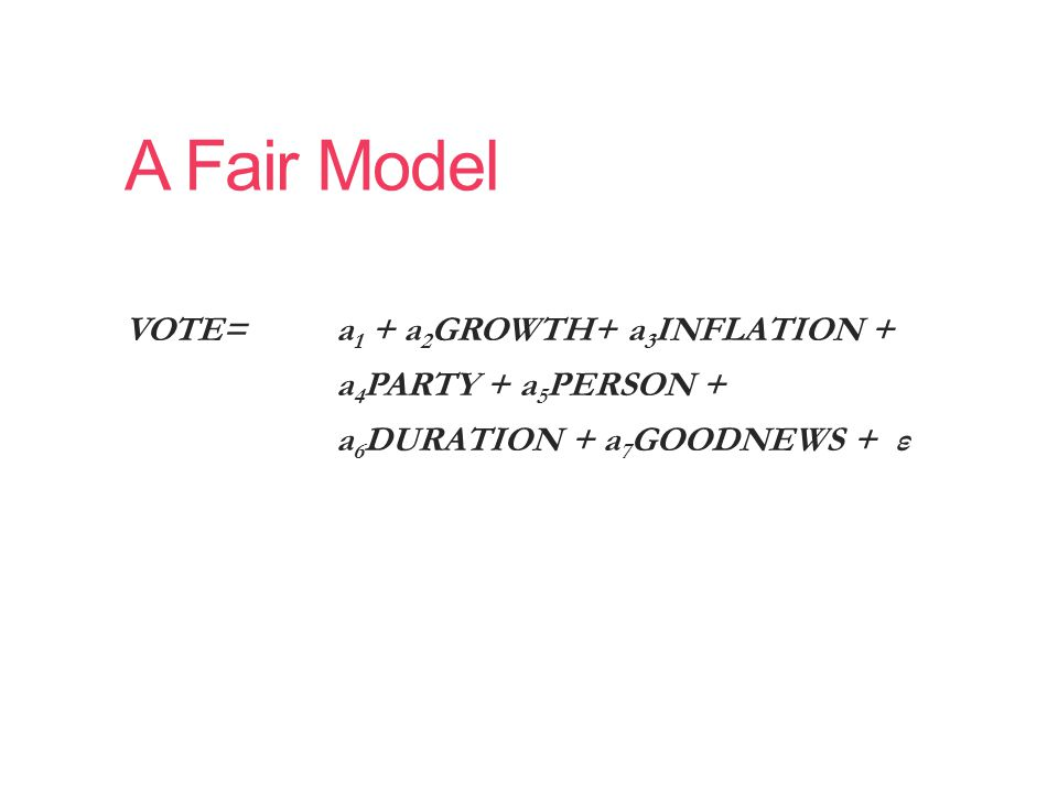 A Fair Model VOTE= a 1 + a 2 GROWTH+ a 3 INFLATION + a 4 PARTY + a 5 PERSON + a 6 DURATION + a 7 GOODNEWS + ε