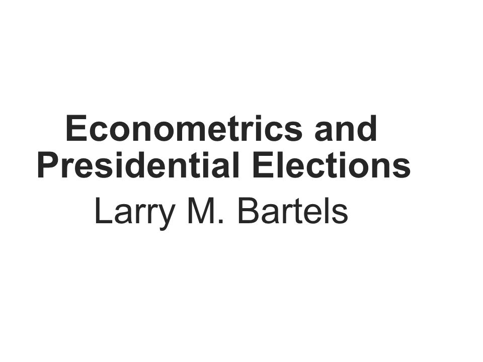 Econometrics and Presidential Elections Larry M. Bartels