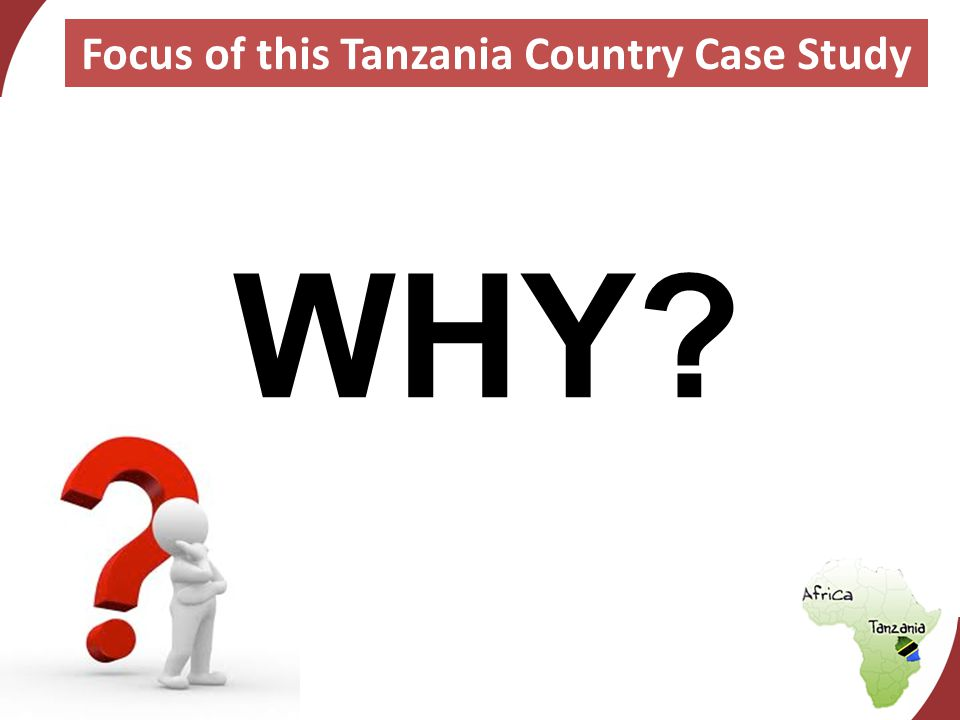 WHY? Focus of this Tanzania Country Case Study