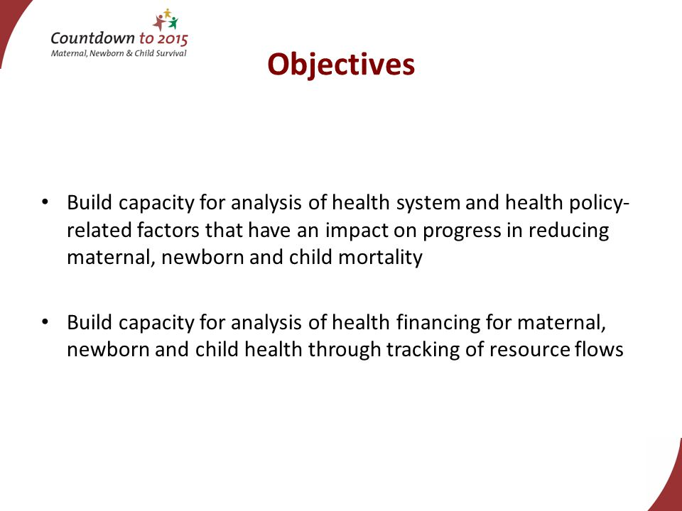 Objectives Build capacity for analysis of health system and health policy- related factors that have an impact on progress in reducing maternal, newborn and child mortality Build capacity for analysis of health financing for maternal, newborn and child health through tracking of resource flows