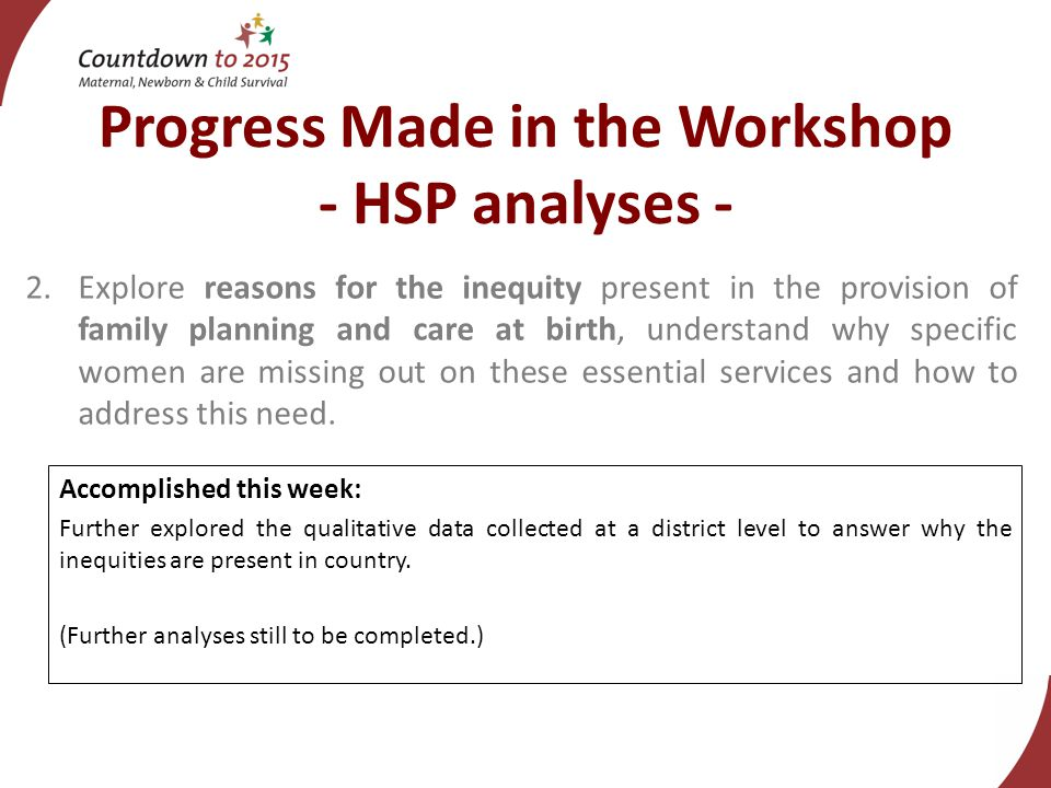 Progress Made in the Workshop - HSP analyses - 2.Explore reasons for the inequity present in the provision of family planning and care at birth, understand why specific women are missing out on these essential services and how to address this need.