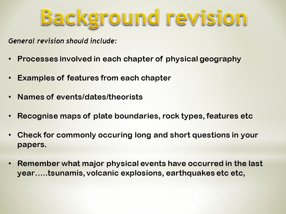 General revision should include: Processes involved in each chapter of physical geography Examples of features from each chapter Names of events/dates