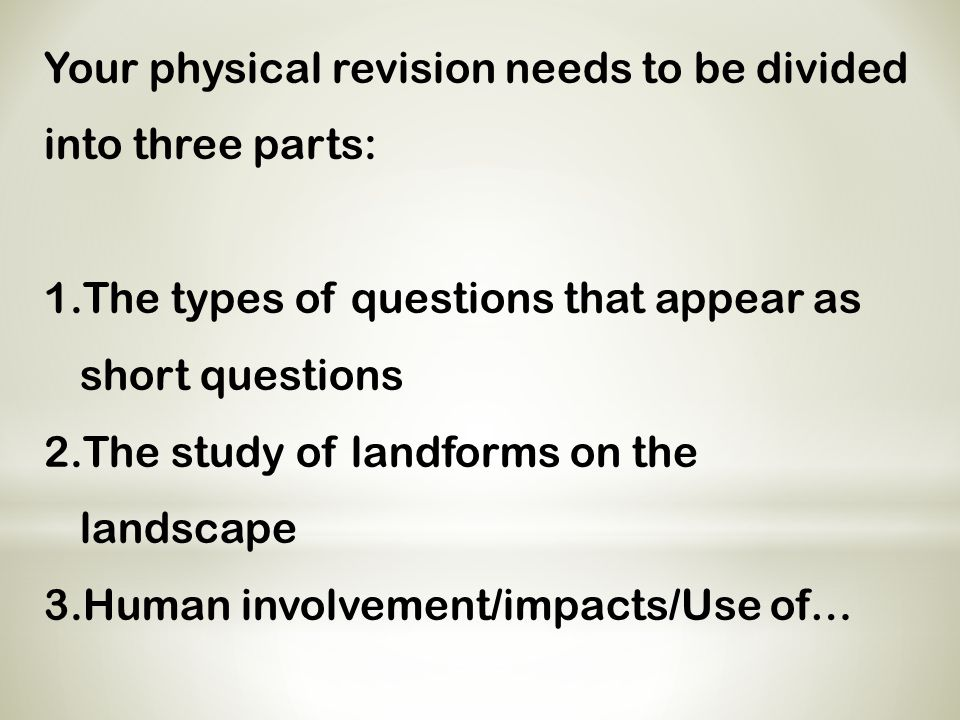 Your physical revision needs to be divided into three parts: 1.The types of questions that appear as short questions 2.The study of landforms on the l