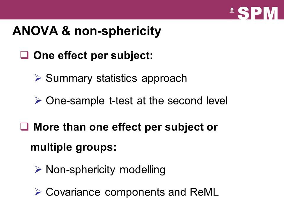 ANOVA & non-sphericity  One effect per subject:  Summary statistics approach  One-sample t-test at the second level  More than one effect per subj