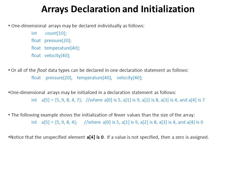 One-dimensional arrays may be declared individually as follows: int count[10]; float pressure[20]; float temperature[40]; float velocity[40]; Or all of the float data types can be declared in one declaration statement as follows: float pressure[20], temperature[40], velocity[40]; One-dimensional arrays may be initialized in a declaration statement as follows: int a[5] = {5, 9, 8, 4, 7}; //where a[0] is 5, a[1] is 9, a[2] is 8, a[3] is 4, and a[4] is 7 The following example shows the initialization of fewer values than the size of the array: int a[5] = {5, 9, 8, 4}; //where a[0] is 5, a[1] is 9, a[2] is 8, a[3] is 4, and a[4] is 0 Notice that the unspecified element a[4] is 0.
