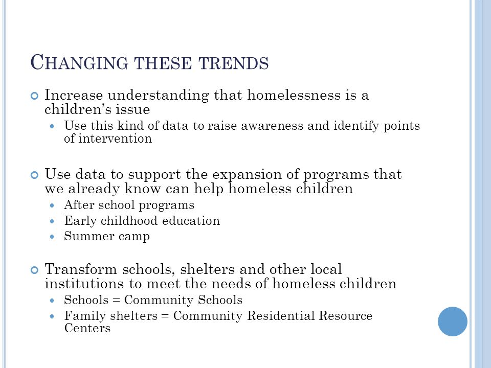 C HANGING THESE TRENDS Increase understanding that homelessness is a children's issue Use this kind of data to raise awareness and identify points of intervention Use data to support the expansion of programs that we already know can help homeless children After school programs Early childhood education Summer camp Transform schools, shelters and other local institutions to meet the needs of homeless children Schools = Community Schools Family shelters = Community Residential Resource Centers