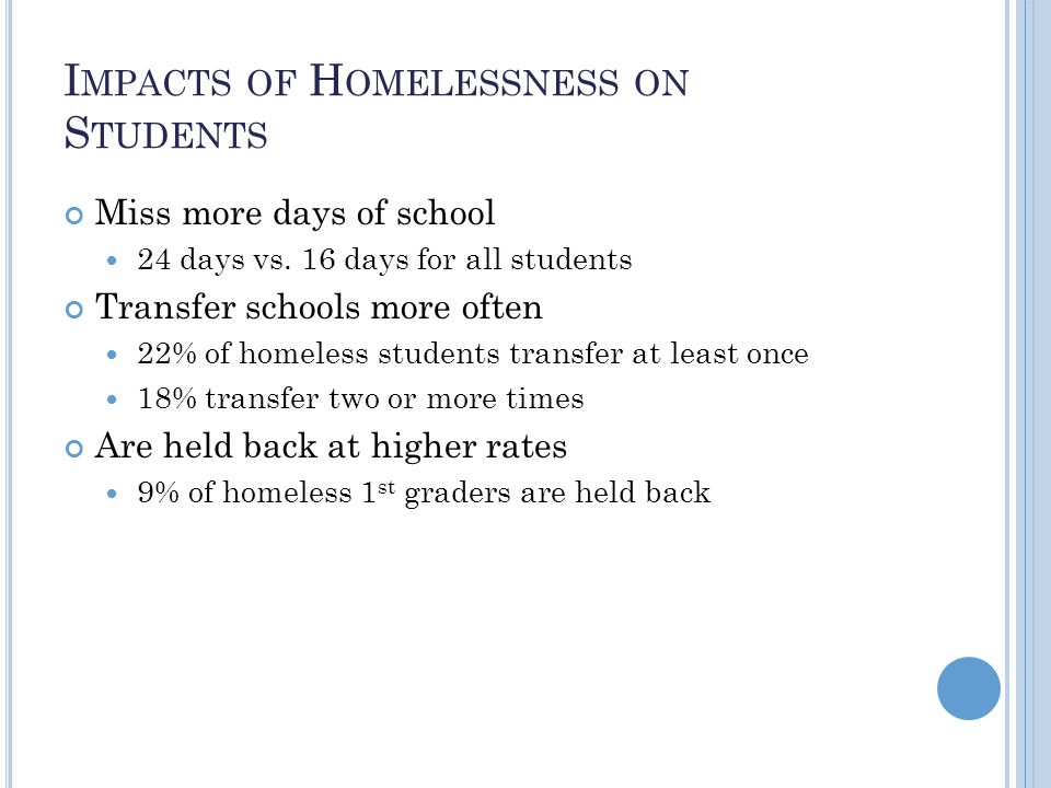 I MPACTS OF H OMELESSNESS ON S TUDENTS Miss more days of school 24 days vs.