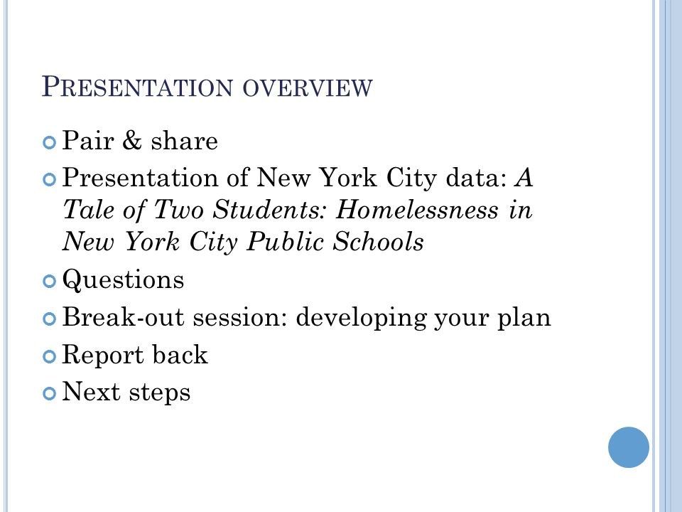 P RESENTATION OVERVIEW Pair & share Presentation of New York City data: A Tale of Two Students: Homelessness in New York City Public Schools Questions Break-out session: developing your plan Report back Next steps