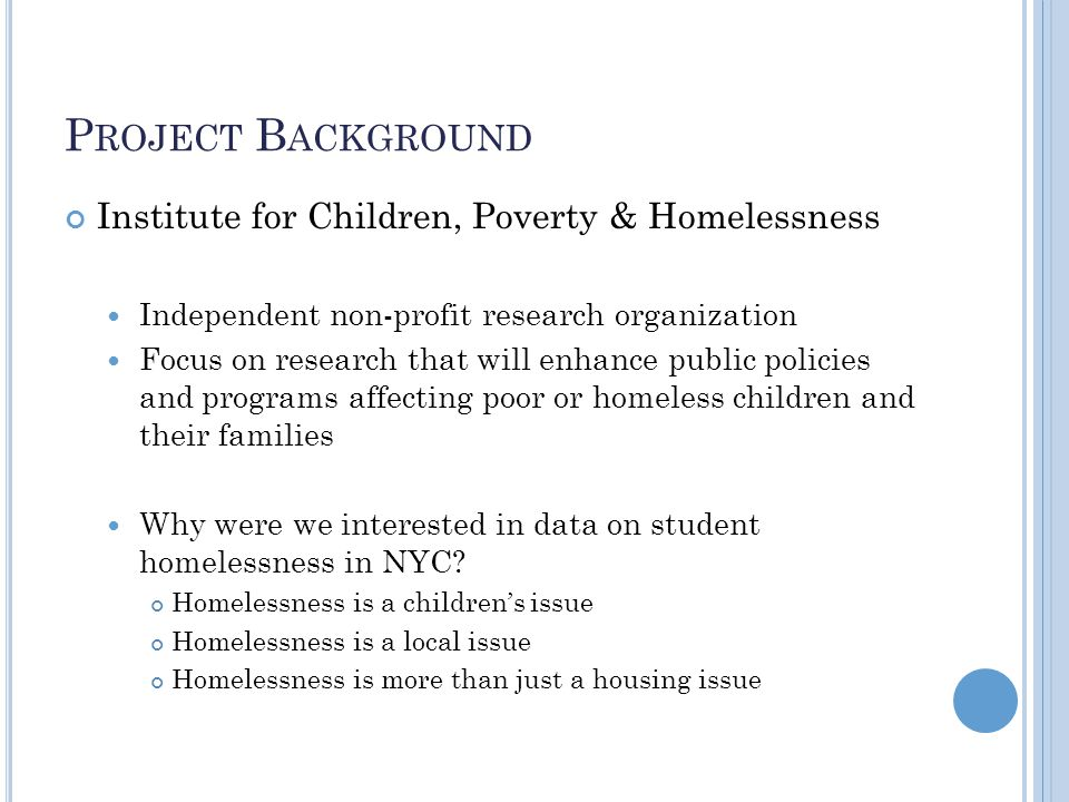 P ROJECT B ACKGROUND Institute for Children, Poverty & Homelessness Independent non-profit research organization Focus on research that will enhance public policies and programs affecting poor or homeless children and their families Why were we interested in data on student homelessness in NYC.