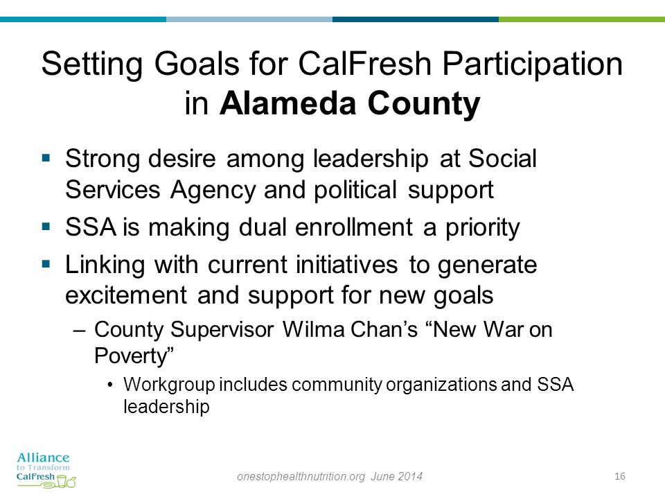 Setting Goals for CalFresh Participation in Alameda County  Strong desire among leadership at Social Services Agency and political support  SSA is making dual enrollment a priority  Linking with current initiatives to generate excitement and support for new goals –County Supervisor Wilma Chan's New War on Poverty Workgroup includes community organizations and SSA leadership 16onestophealthnutrition.org June 2014