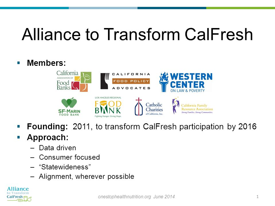  Members:  Founding: 2011, to transform CalFresh participation by 2016  Approach: –Data driven –Consumer focused – Statewideness –Alignment, wherever possible Alliance to Transform CalFresh 1onestophealthnutrition.org June 2014