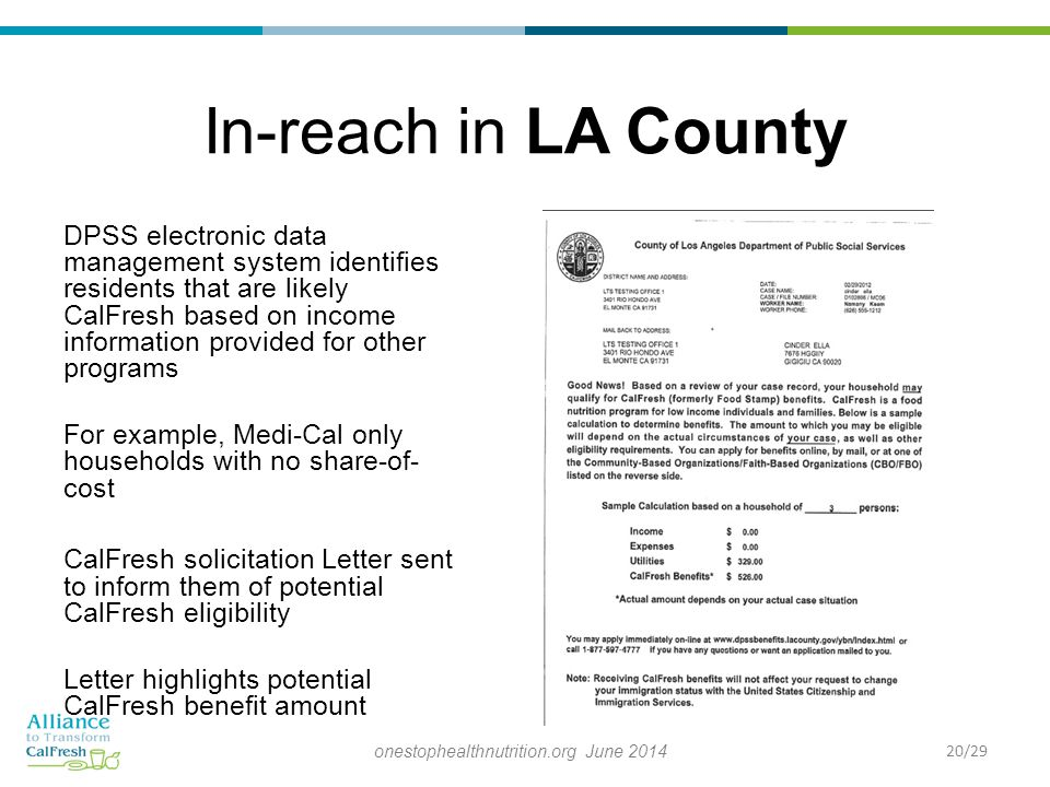 In-reach in LA County DPSS electronic data management system identifies residents that are likely CalFresh based on income information provided for other programs For example, Medi-Cal only households with no share-of- cost CalFresh solicitation Letter sent to inform them of potential CalFresh eligibility Letter highlights potential CalFresh benefit amount 20/29onestophealthnutrition.org June 2014