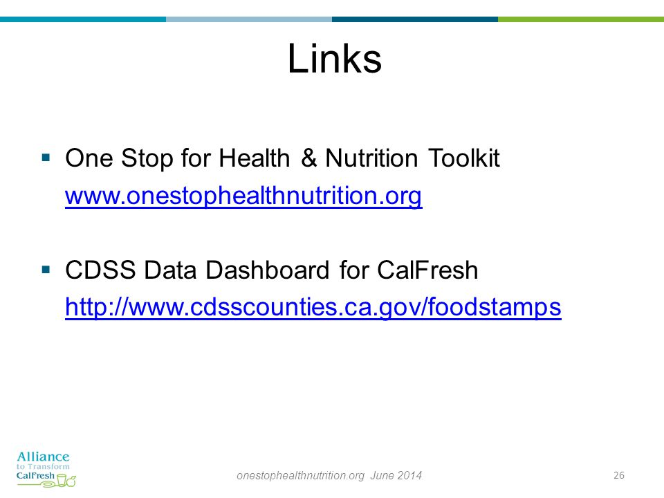Links  One Stop for Health & Nutrition Toolkit www.onestophealthnutrition.org  CDSS Data Dashboard for CalFresh http://www.cdsscounties.ca.gov/foodstamps 26onestophealthnutrition.org June 2014