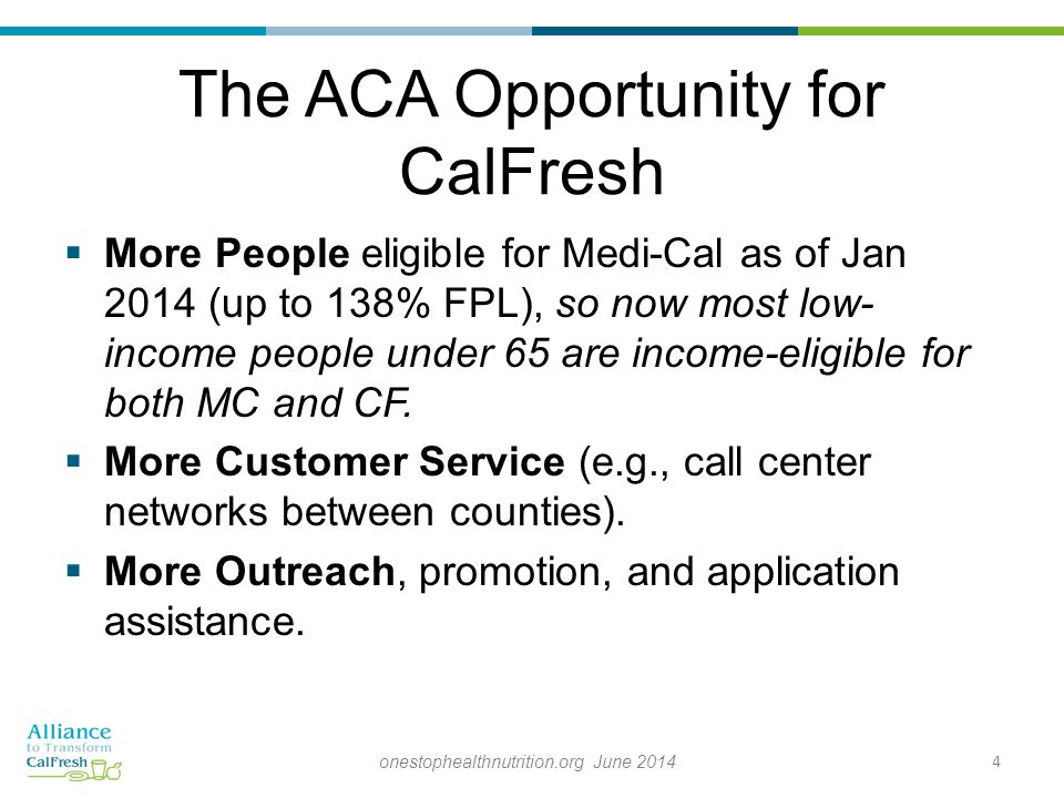 The ACA Opportunity for CalFresh  More People eligible for Medi-Cal as of Jan 2014 (up to 138% FPL), so now most low- income people under 65 are income-eligible for both MC and CF.