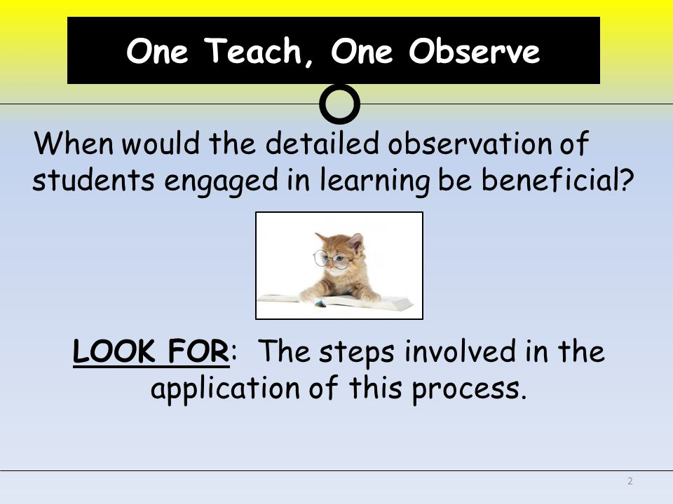 One Teach, One Observe When would the detailed observation of students engaged in learning be beneficial.