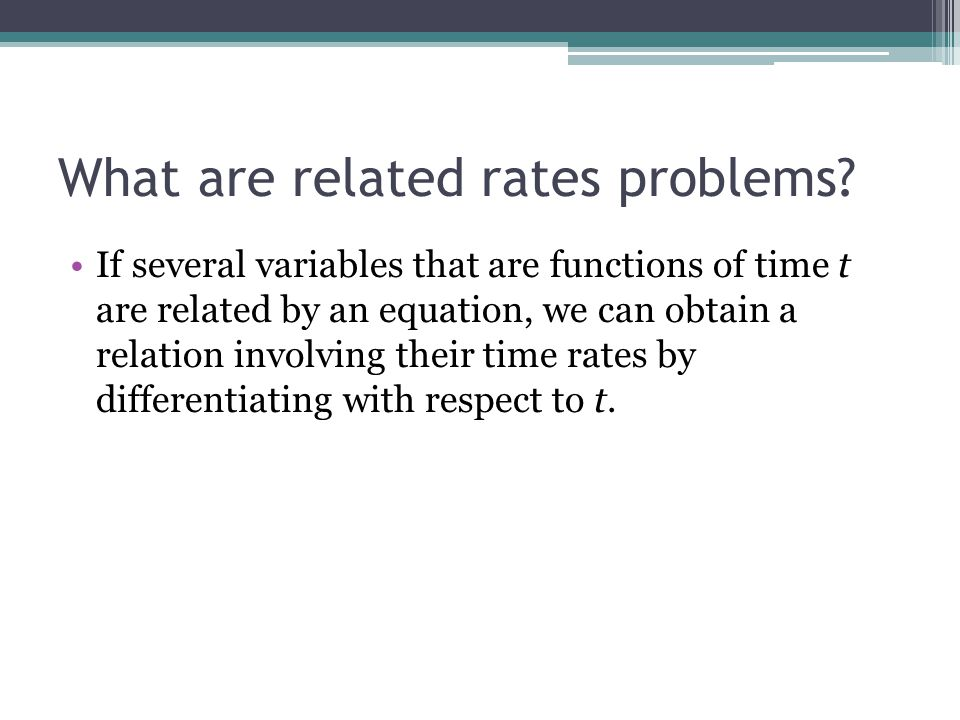 What are related rates problems? If several variables that are functions of time t are related by an equation, we can obtain a relation involving thei