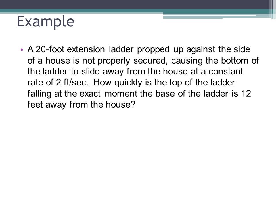 Example A 20-foot extension ladder propped up against the side of a house is not properly secured, causing the bottom of the ladder to slide away from