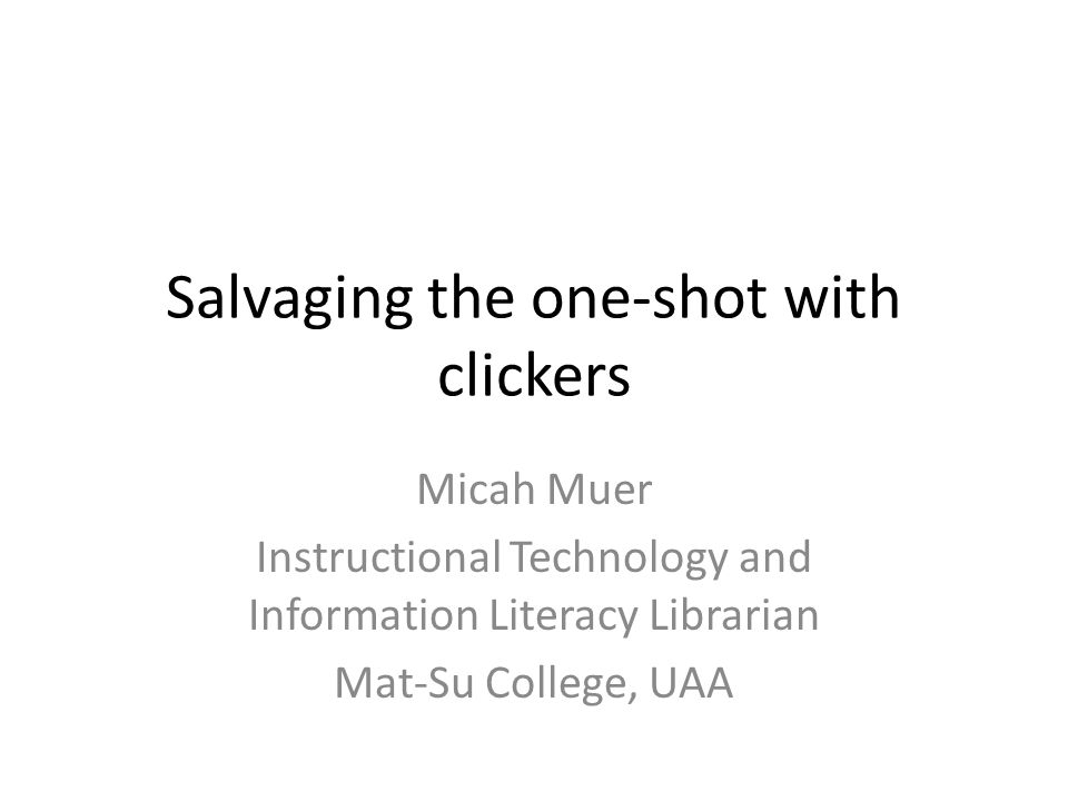Salvaging the one-shot with clickers Micah Muer Instructional Technology and Information Literacy Librarian Mat-Su College, UAA