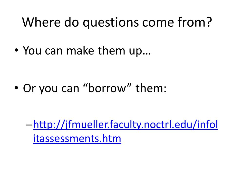 """Where do questions come from? You can make them up… Or you can """"borrow"""" them: – http://jfmueller.faculty.noctrl.edu/infol itassessments.htm http://jfm"""