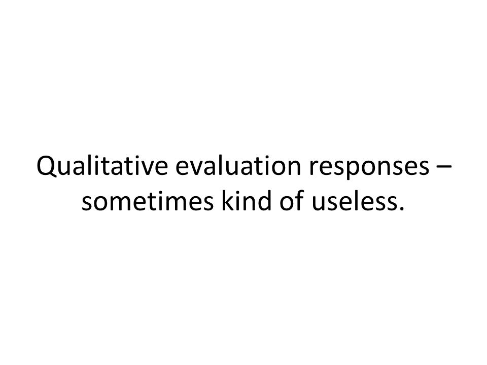 Qualitative evaluation responses – sometimes kind of useless.