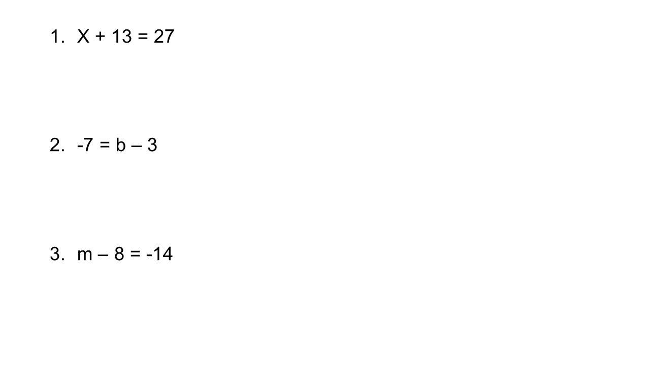1.X + 13 = 27 2.-7 = b – 3 3.m – 8 = -14