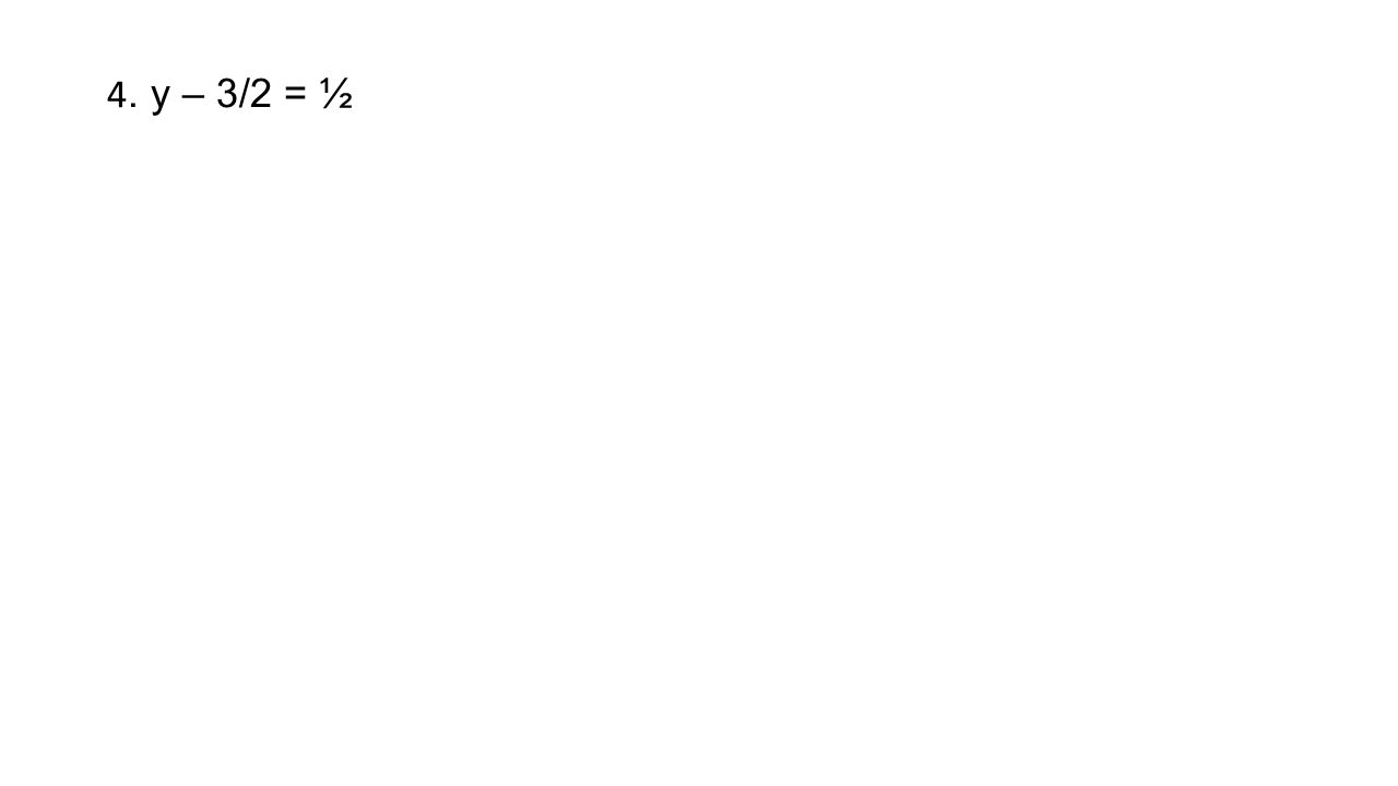 4. y – 3/2 = ½