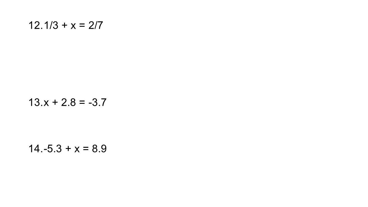 12.1/3 + x = 2/7 13.x + 2.8 = -3.7 14.-5.3 + x = 8.9