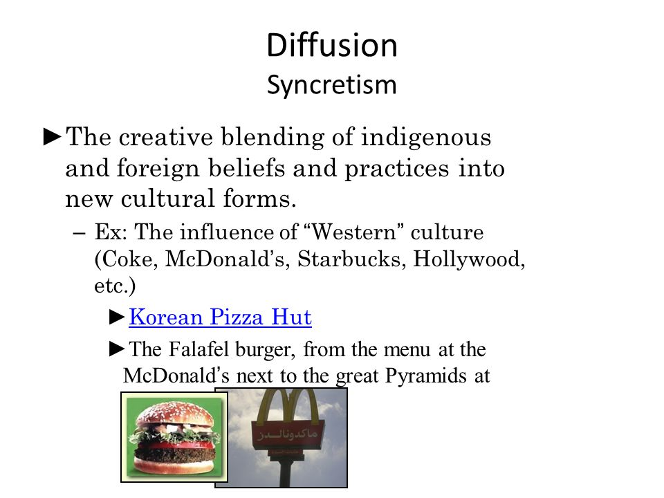 "Diffusion Syncretism ► The creative blending of indigenous and foreign beliefs and practices into new cultural forms. – Ex: The influence of ""Western"""
