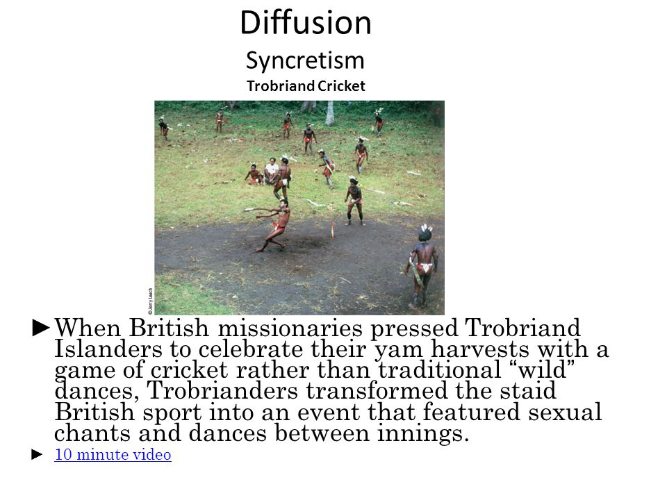 Diffusion Syncretism Trobriand Cricket ► When British missionaries pressed Trobriand Islanders to celebrate their yam harvests with a game of cricket rather than traditional wild dances, Trobrianders transformed the staid British sport into an event that featured sexual chants and dances between innings.