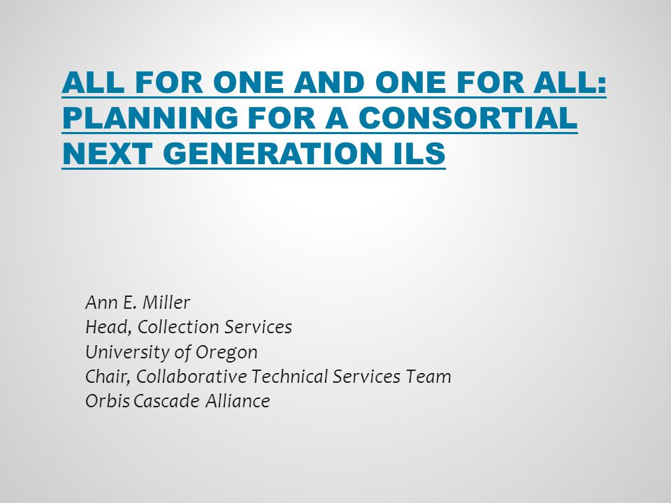 ALL FOR ONE AND ONE FOR ALL: PLANNING FOR A CONSORTIAL NEXT GENERATION ILS Ann E.