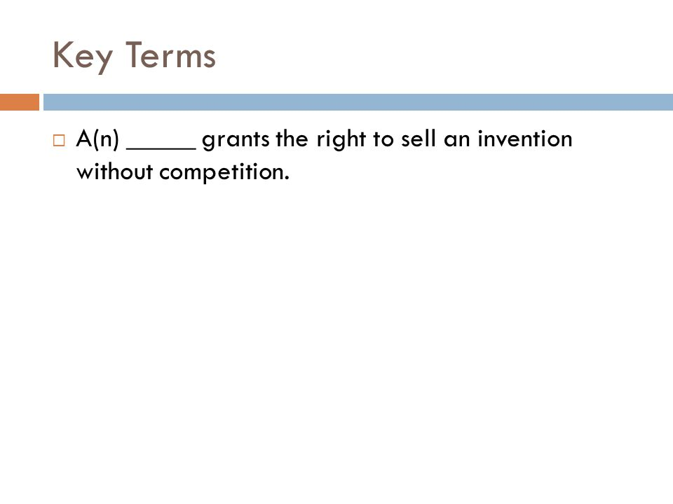 Key Terms  A(n) _____ grants the right to sell an invention without competition.