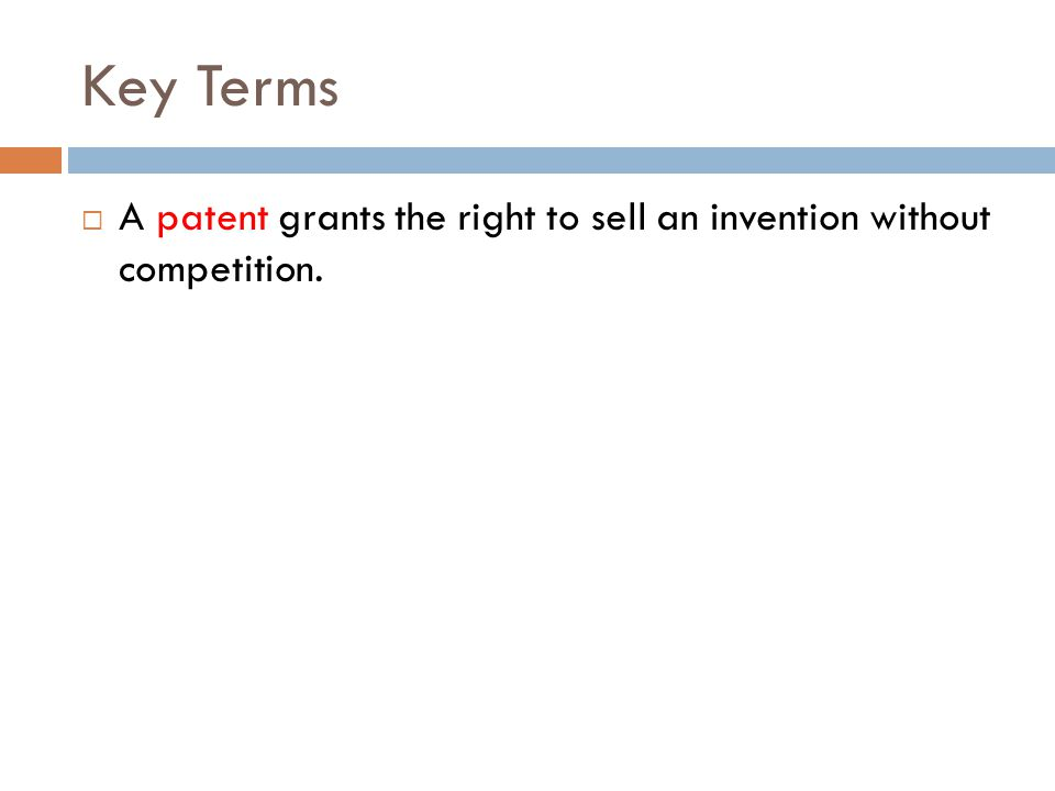 Key Terms  A patent grants the right to sell an invention without competition.
