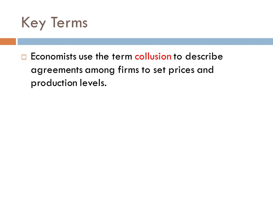 Key Terms  Economists use the term collusion to describe agreements among firms to set prices and production levels.