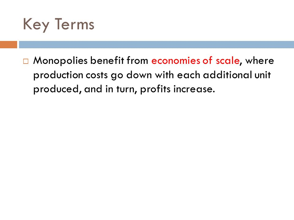 Key Terms  Monopolies benefit from economies of scale, where production costs go down with each additional unit produced, and in turn, profits increa
