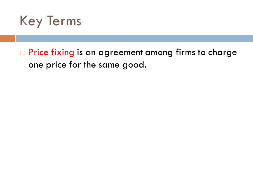 Key Terms  Price fixing is an agreement among firms to charge one price for the same good.