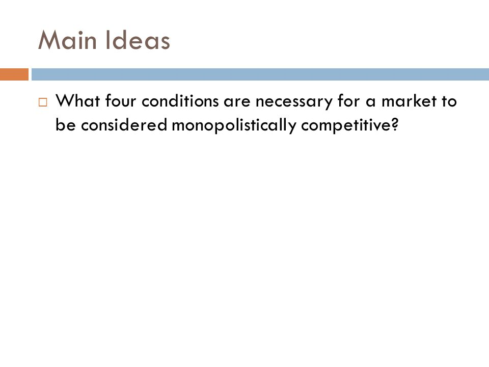 Main Ideas  What four conditions are necessary for a market to be considered monopolistically competitive?