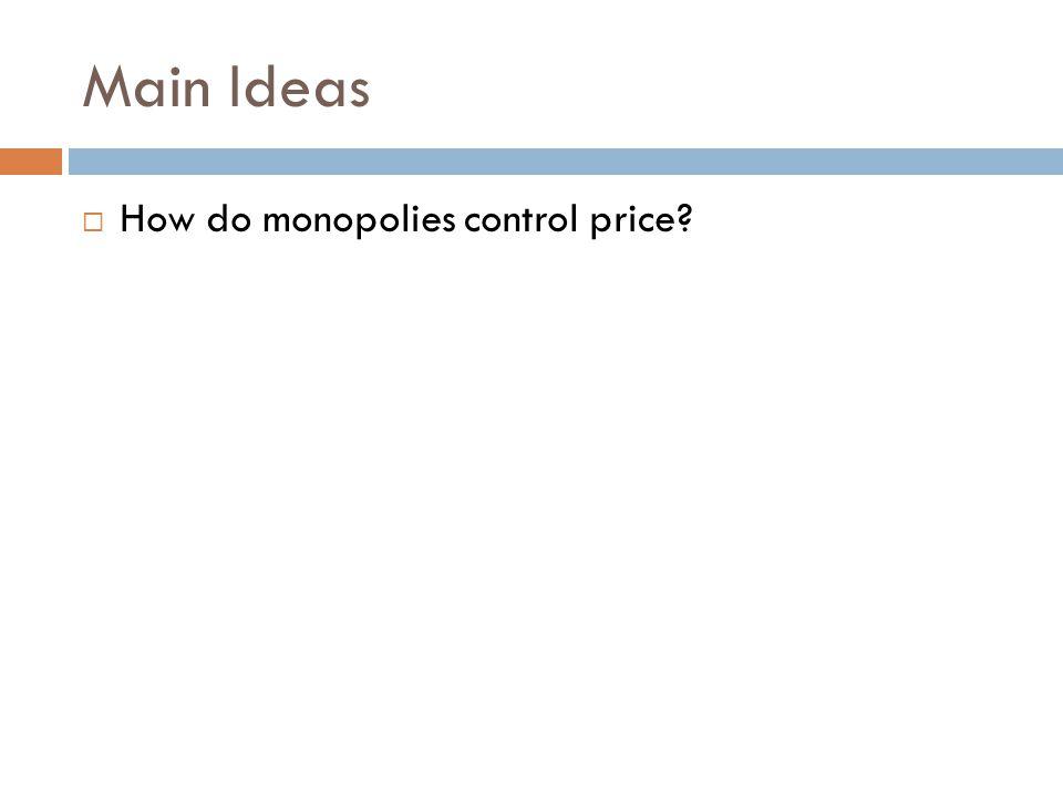 Main Ideas  How do monopolies control price?