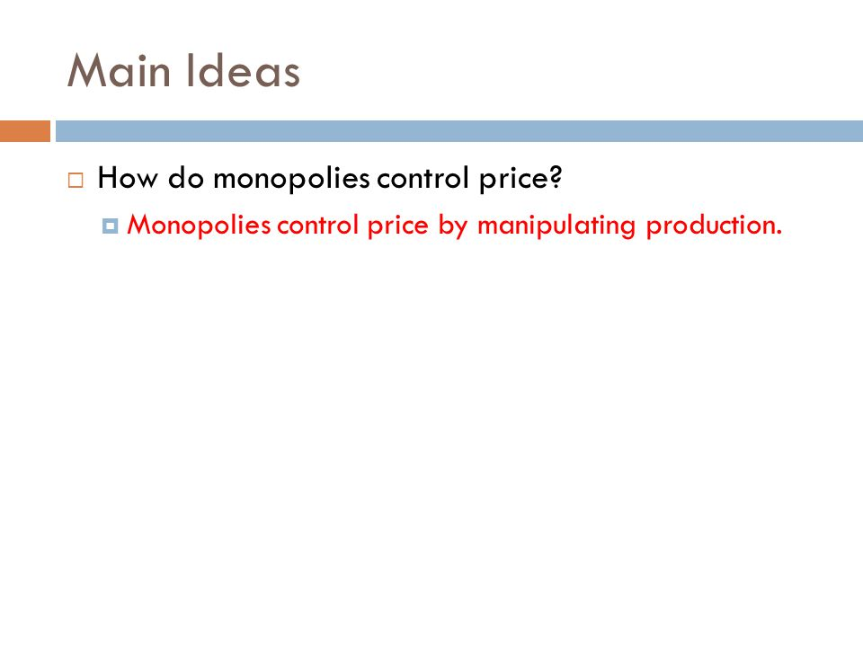 Main Ideas  How do monopolies control price?  Monopolies control price by manipulating production.