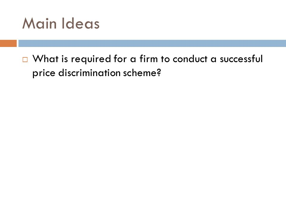 Main Ideas  What is required for a firm to conduct a successful price discrimination scheme?