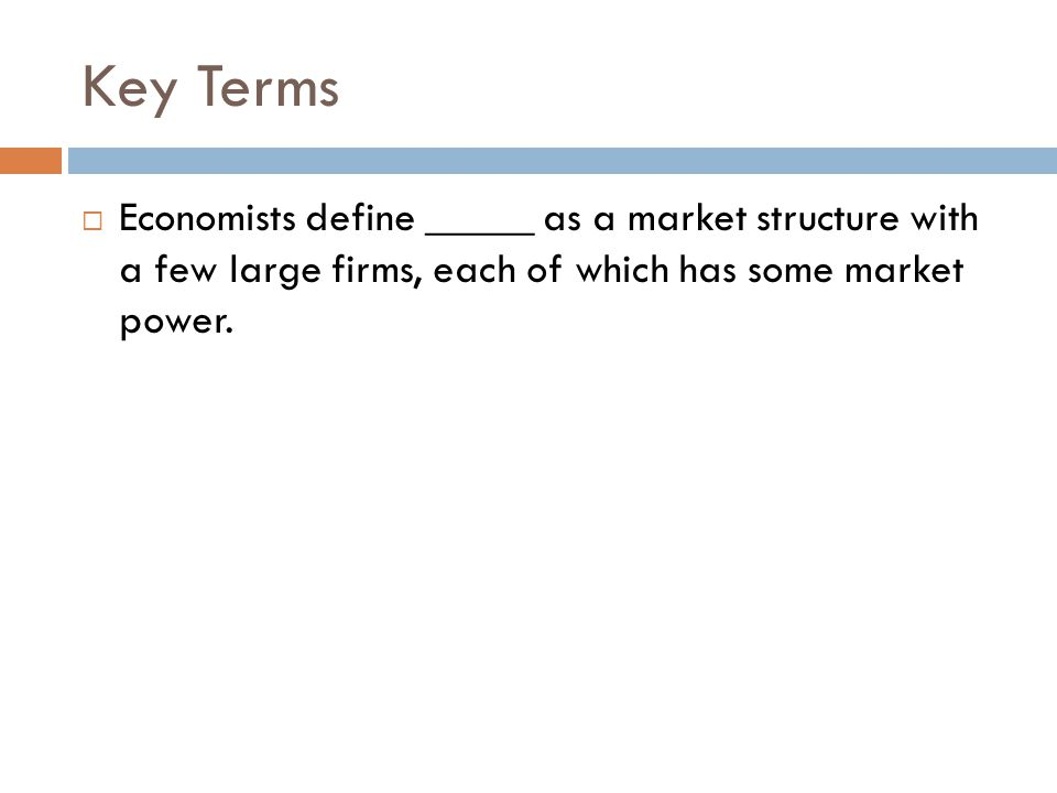 Key Terms  Economists define _____ as a market structure with a few large firms, each of which has some market power.