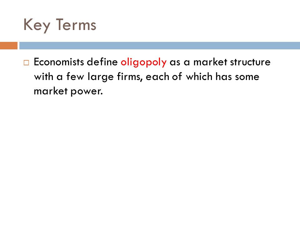 Key Terms  Economists define oligopoly as a market structure with a few large firms, each of which has some market power.