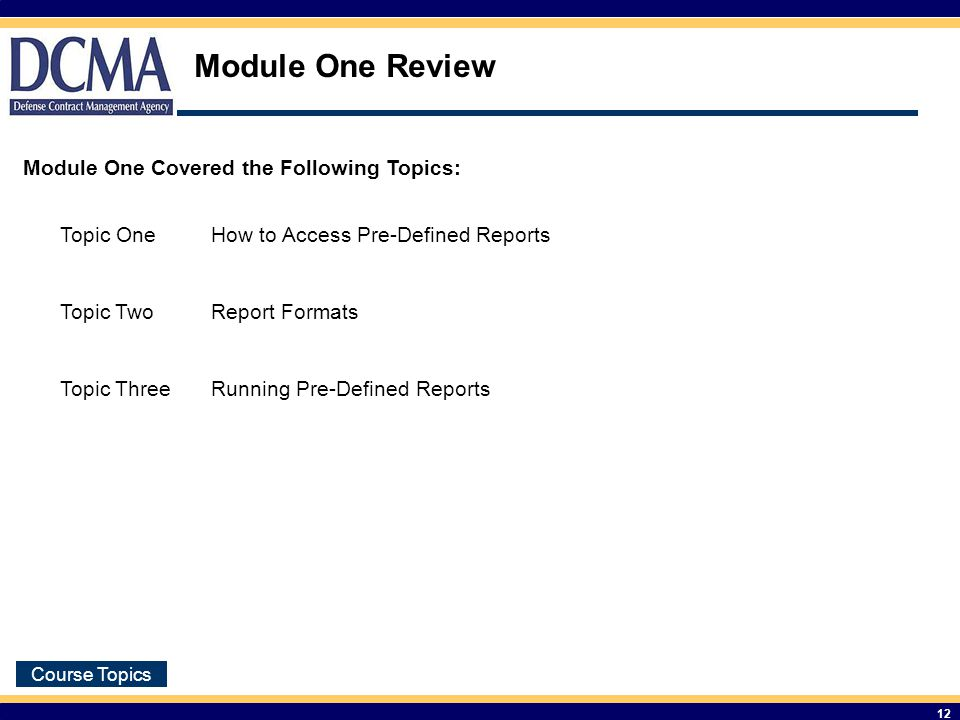 Course Topics 12 Module One Review Module One Covered the Following Topics: Topic OneHow to Access Pre-Defined Reports Topic TwoReport Formats Topic ThreeRunning Pre-Defined Reports