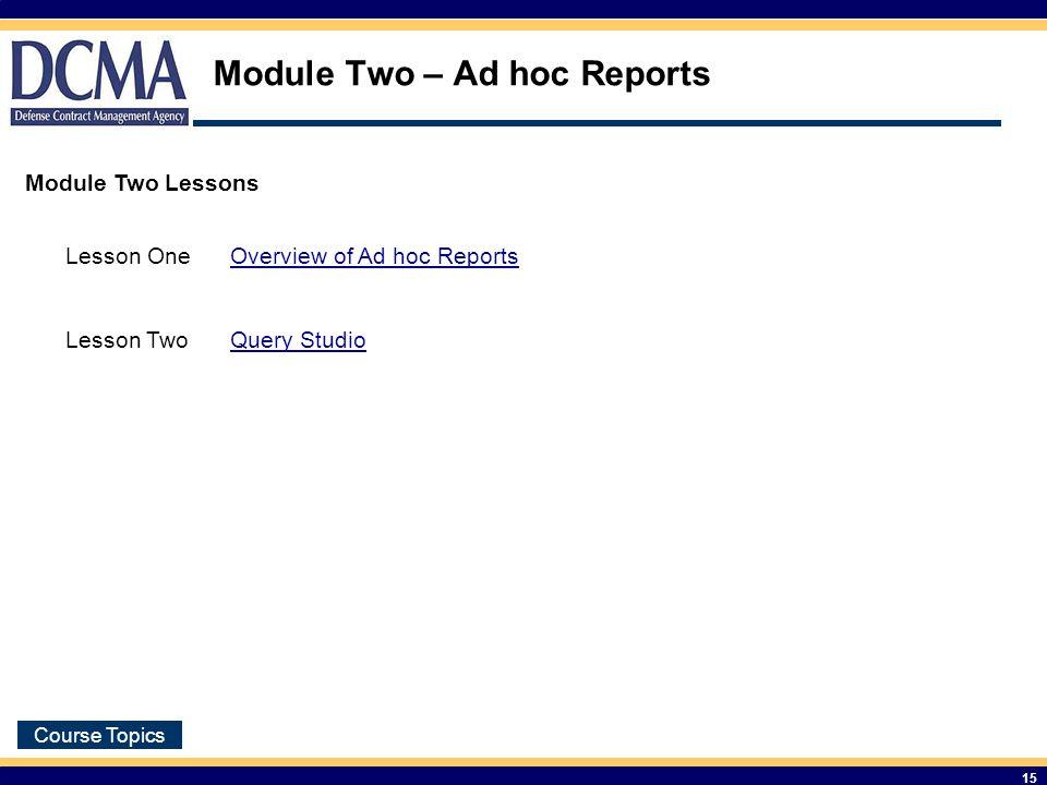 Course Topics 15 Module Two – Ad hoc Reports Module Two Lessons Lesson OneOverview of Ad hoc Reports Lesson TwoQuery Studio