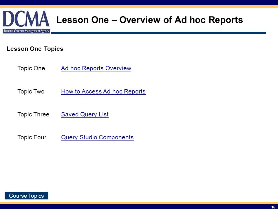 Course Topics 16 Lesson One – Overview of Ad hoc Reports Lesson One Topics Topic OneAd hoc Reports Overview Topic TwoHow to Access Ad hoc Reports Topic ThreeSaved Query List Topic FourQuery Studio Components
