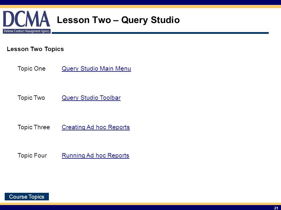 Course Topics 21 Lesson Two – Query Studio Lesson Two Topics Topic OneQuery Studio Main Menu Topic TwoQuery Studio Toolbar Topic ThreeCreating Ad hoc Reports Topic FourRunning Ad hoc Reports