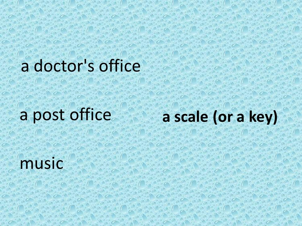 a doctor s office a post office music a scale (or a key)