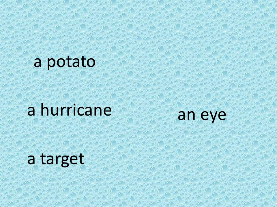 a potato a hurricane a target an eye