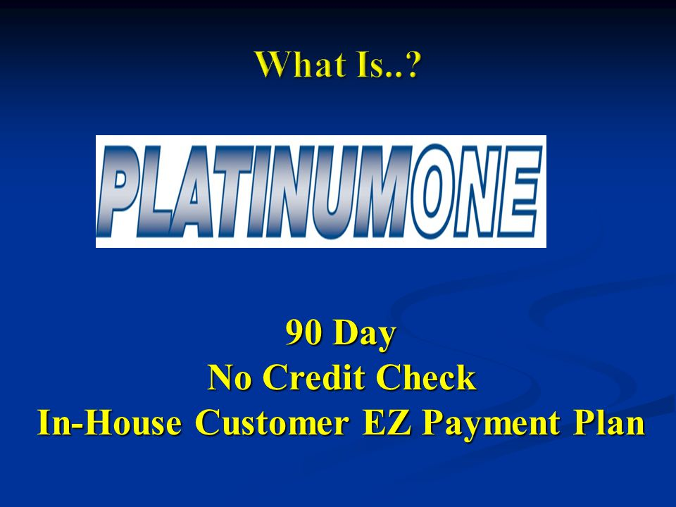 90 Day No Credit Check In-House Customer EZ Payment Plan
